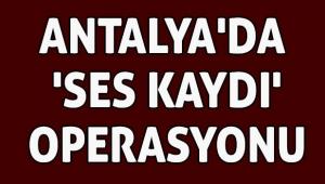 Antalya'da 'ses kaydı' operasyonu