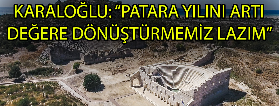 """KARALOĞLU: """"PATARA YILINI ARTI DEĞERE DÖNÜŞTÜRMEMİZ LAZIM"""""""