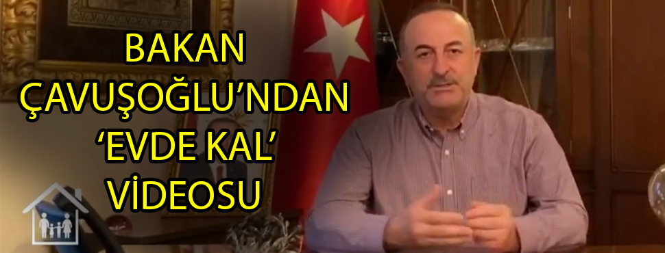 BAKAN ÇAVUŞOĞLU'NDAN 'EVDE KAL' VİDEOSU