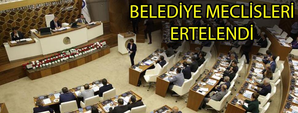BELEDİYE MECLİSLERİ ERTELENDİ