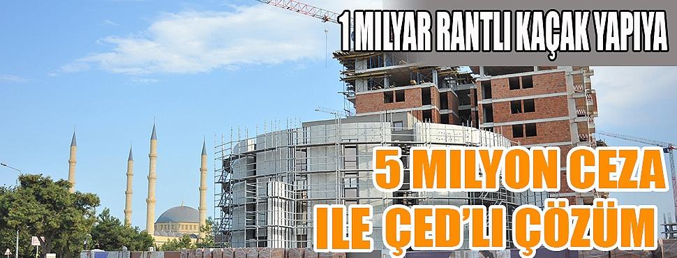 1 milyar rantlı kaçak yapıya 5 milyon ceza ile ÇED'li çözüm