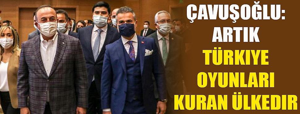 Çavuşoğlu: Artık Türkiye oyunları kuran ülkedir